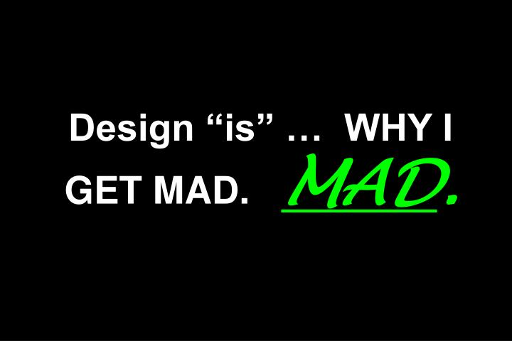 """Design """"is"""" …  WHY I GET MAD."""