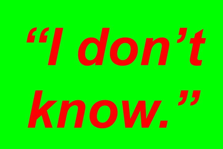 """""""I don't know."""""""