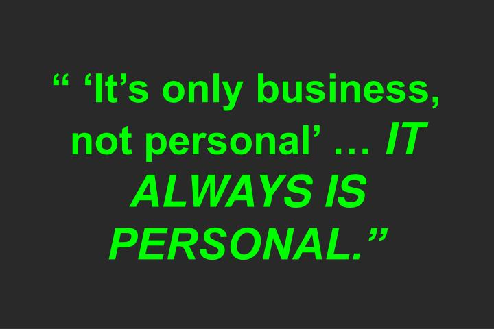 """"""" 'It's only business, not personal' …"""