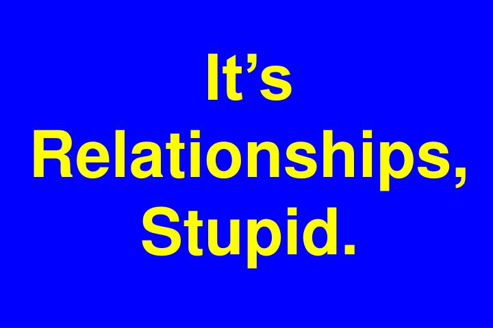 It's Relationships, Stupid.