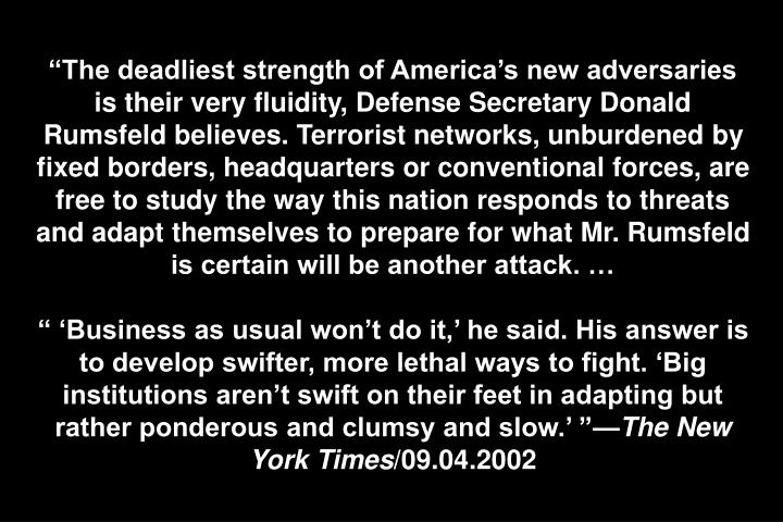 """""""The deadliest strength of America's new adversaries is their very fluidity, Defense Secretary Donald Rumsfeld believes. Terrorist networks, unburdened by fixed borders, headquarters or conventional forces, are free to study the way this nation responds to threats and adapt themselves to prepare for what Mr. Rumsfeld is certain will be another attack. …"""