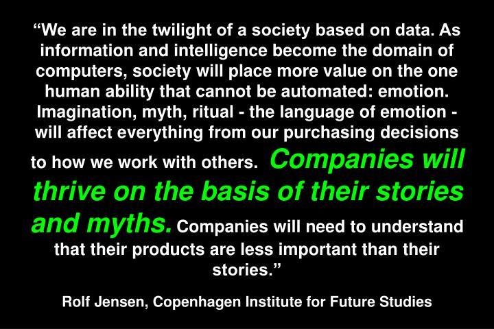 """""""We are in the twilight of a society based on data. As information and intelligence become the domain of computers, society will place more value on the one human ability that cannot be automated: emotion. Imagination, myth, ritual - the language of emotion - will affect everything from our purchasing decisions to how we work with others."""