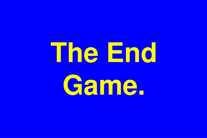 The End Game.