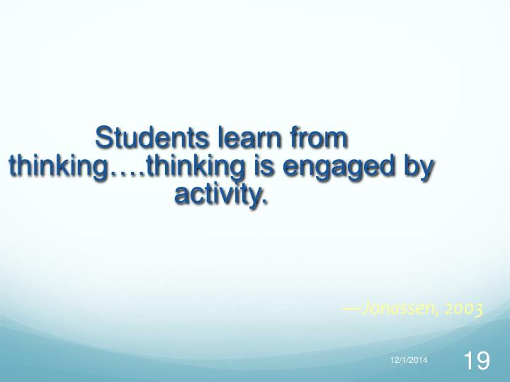 Students learn from thinking….thinking is engaged by activity.