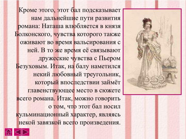 Кроме этого, этот бал подсказывает нам дальнейшие пути развития романа: Наташа влюбляется в князя Болконского, чувства которого также оживают во время вальсирования с ней. В то же время её связывают дружеские