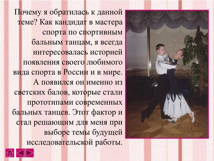 Почему я обратилась к данной теме? Как кандидат в мастера спорта по спортивным бальным танцам, я всегда интересовалась историей появления своего любимого вида спорта в России и в мире. А появился он именно из светских балов, которые стали прототипами современных бальных танцев. Этот фактор и стал решающим для меня при выборе темы будущей исследовательской работы.