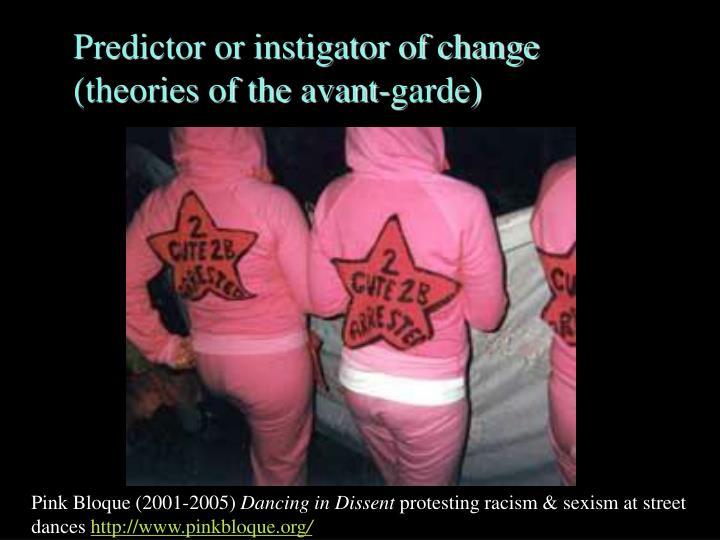 Predictor or instigator of change (theories of the avant-garde)