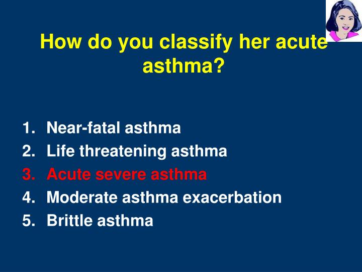 How do you classify her acute asthma?
