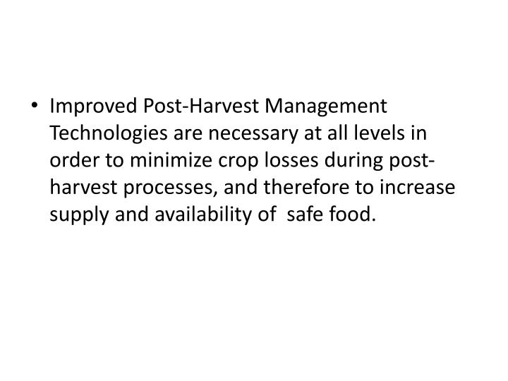 Improved Post-Harvest Management Technologies are necessary at all levels in order to minimize crop losses during post-harvest processes, and therefore to increase supply and availability of  safe food.