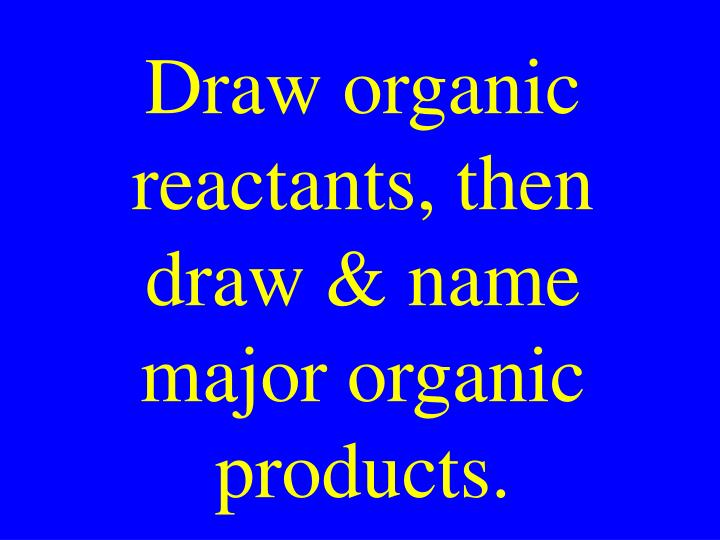 Draw organic reactants, then draw & name major organic products.