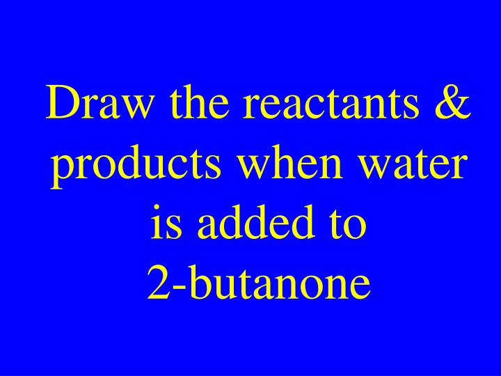 Draw the reactants & products when water is added to