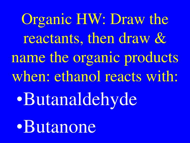Organic HW: Draw the reactants, then draw & name the organic products when: ethanol reacts with: