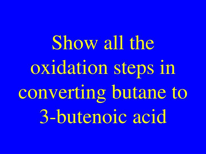 Show all the oxidation steps in converting butane to 3-butenoic acid