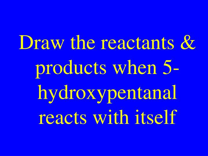Draw the reactants & products when 5-hydroxypentanal reacts with itself
