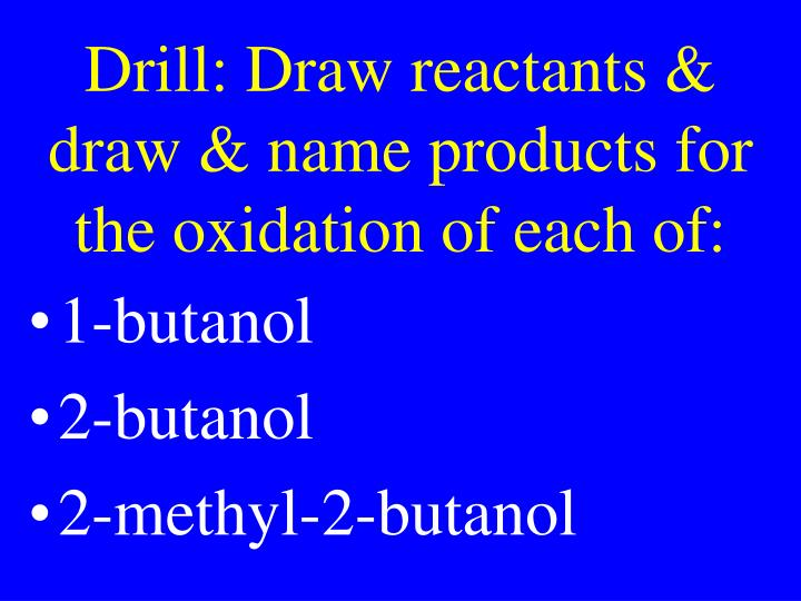 Drill: Draw reactants & draw & name products for the oxidation of each of: