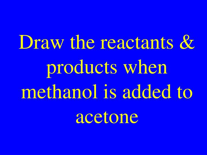 Draw the reactants & products when methanol is added to