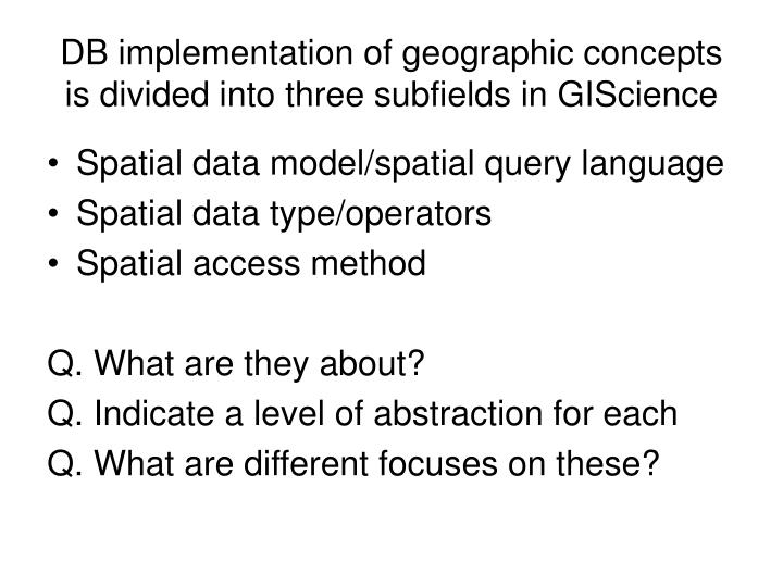 Db implementation of geographic concepts is divided into three subfields in giscience