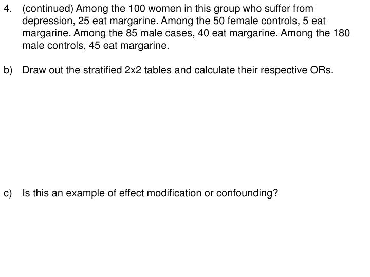 4.(continued) Among the 100 women in this group who suffer from depression, 25 eat margarine. Among the 50 female controls, 5 eat margarine. Among the 85 male cases, 40 eat margarine. Among the 180 male controls, 45 eat margarine.
