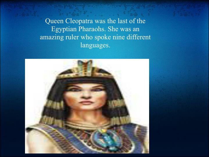 Queen Cleopatra was the last of the Egyptian Pharaohs. She was an amazing ruler who spoke nine different languages.