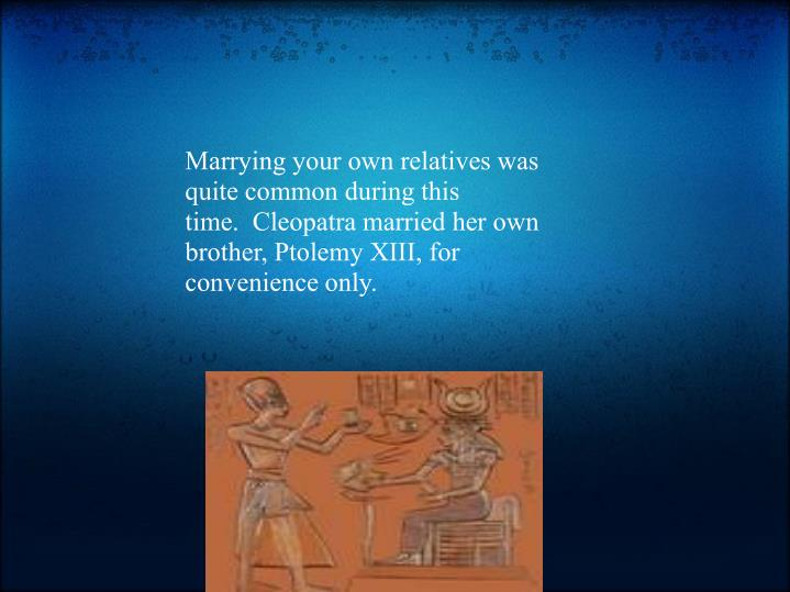 Marrying your own relatives was quite common during this time. Cleopatra married her own brother, Ptolemy XIII, for convenience only.