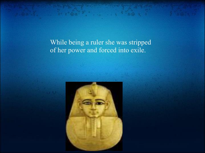 While being a ruler she was stripped of her power and forced into exile.