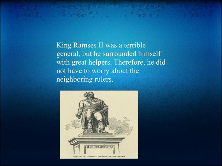 King Ramses II was a terrible general, but he surrounded himself with great helpers. Therefore, he did not have to worry about the neighboring rulers.
