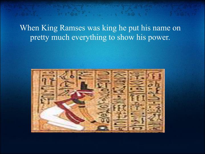 When King Ramses was king he put his name on pretty much everything to show his power.