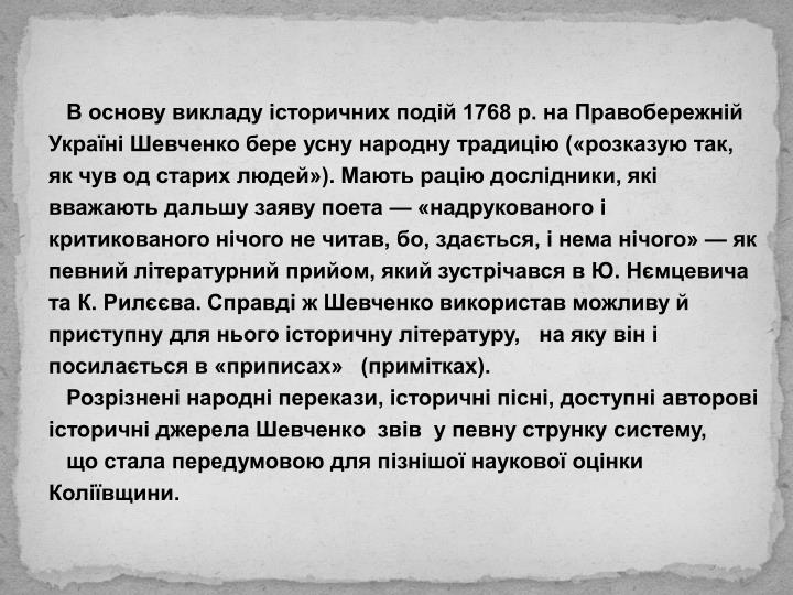 В основу викладу історичних подій 1768 р. на Правобережній Україні Шевченко бере усну народну традицію («розказую так, як чув од старих людей»). Мають рацію дослідники, які вважають дальшу заяву поета — «надрукованого і критикованого нічого не читав, бо, здається, і нема нічого» — як певний літературний прийом, який зустрічався в Ю. Нємцевича та К. Рилєєва. Справді ж Шевченко використав можливу й приступну для нього історичну літературу,   на яку він і посилається в «приписах»   (примітках).