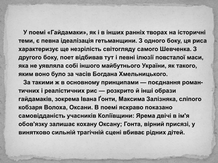 У поемі «Гайдамаки», як і в інших ранніх творах на історичні теми, є певна ідеалізація гетьманщини. З одного боку, ця риса характеризує ще незрілість світогляду самого Шевченка. З другого боку, поет відбивав тут і певні ілюзії повсталої маси, яка не уявляла собі іншого майбутнього України, як такого, яким воно було за часів Богдана Хмельницького.