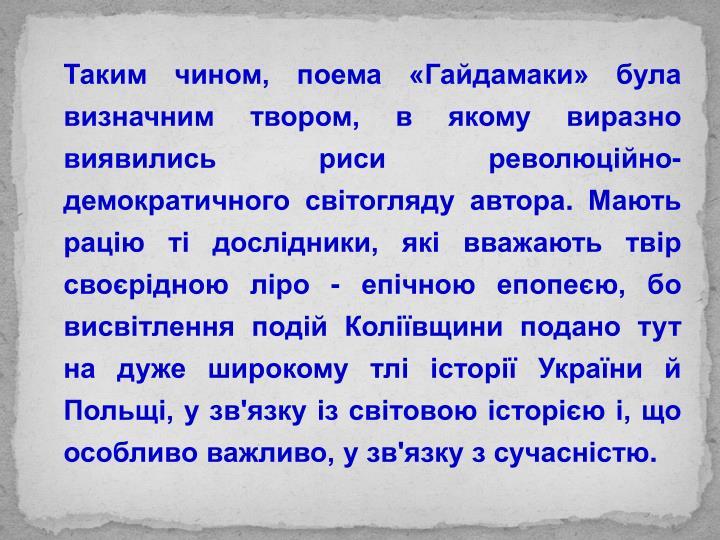 Таким чином, поема «Гайдамаки» була визначним твором, в якому виразно виявились риси революційно-демократичного світогляду автора. Мають рацію ті дослідники, які вважають твір своєрідною ліро - епічною епопеєю, бо висвітлення подій Коліївщини подано тут на дуже широкому тлі історії України й Польщі, у зв'язку із світовою історією і, що особливо важливо, у зв'язку з сучасністю.
