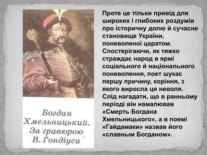 Проте це тільки привід для широких і глибоких роздумів про історичну долю й сучасне становище України, поневоленої царатом. Спостерігаючи, як тяжко страждає народ в ярмі соціального й національного поневолення, поет шукає першу причину, коріння, з якого виросла ця неволя.  Слід нагадати, що в ранньому періоді він намалював «Смерть Богдана Хмельницького», а в поемі «Гайдамаки» назвав його «славным Богданом».