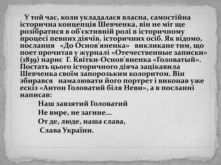 У той час, коли укладалася власна, самостійна історична концепція Шевченка, він не міг ще розібратися в об'єктивній ролі в історичному процесі певних діячів, історичних осіб. Як відомо, послання