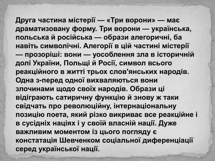 Друга частина містерії — «Три ворони» — має драматизовану форму. Три ворони — українська, польська й російська — образи алегоричні, ба навіть символічні. Алегорії в цій частині містерії — прозоріші: вони — уособлення зла в історичній долі України, Польщі й Росії, символ всього реакційного в житті трьох слов'янських народів. Одна з-перед одної вихваляються вони злочинами щодо своїх народів. Образи ці відіграють сатиричну функцію й знову ж таки свідчать про революційну, інтернаціональну позицію поета, який різко викриває все реакційне і в сусідніх націях і у своїй власній нації. Дуже важливим моментом із цього погляду є констатація Шевченком соціальної диференціації серед української нації.