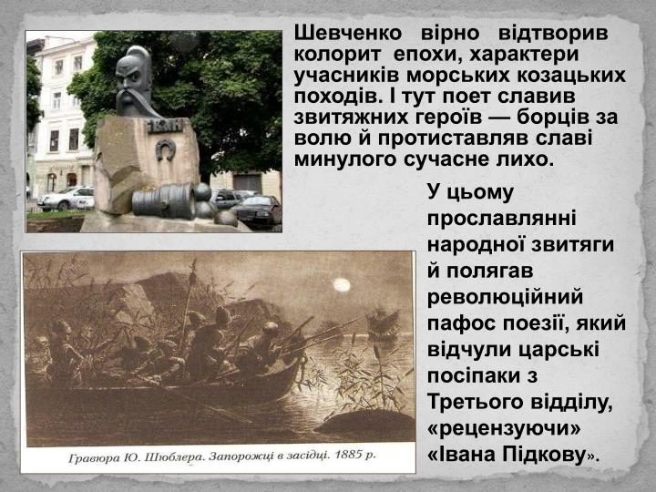 Шевченко   вірно   відтворив   колорит  епохи, характери учасників морських козацьких походів. І тут поет славив звитяжних героїв — борців за волю й протиставляв славі минулого сучасне лихо.