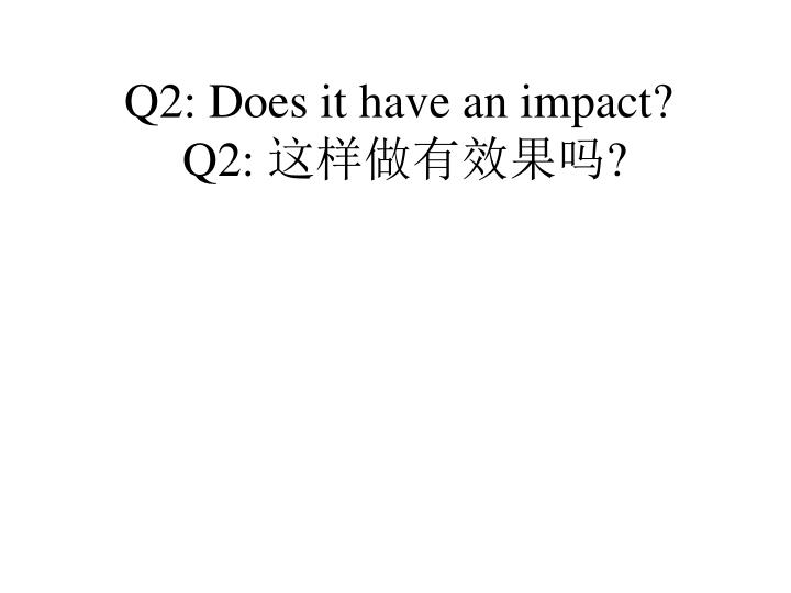 Q2: Does it have an impact?