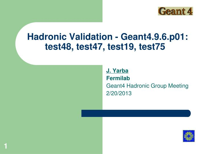 hadronic validation geant4 9 6 p01 test48 test47 test19 test75 n.