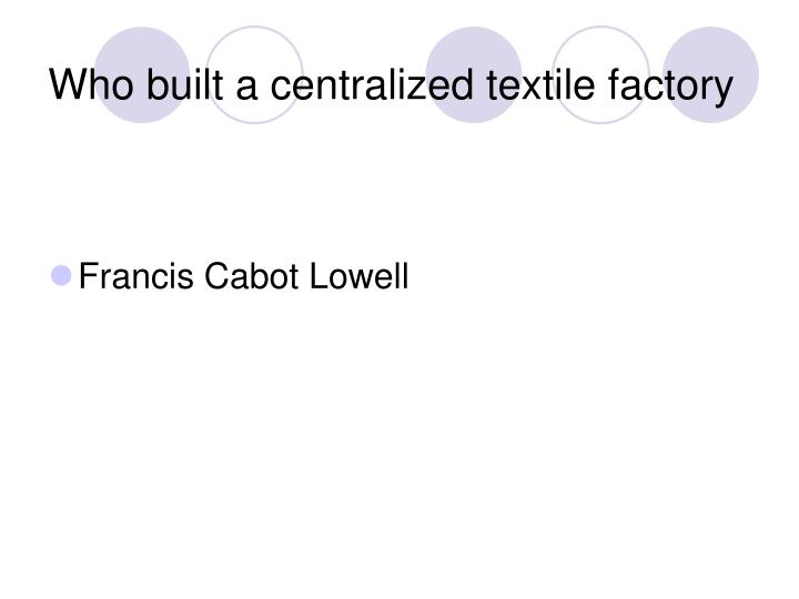 Who built a centralized textile factory