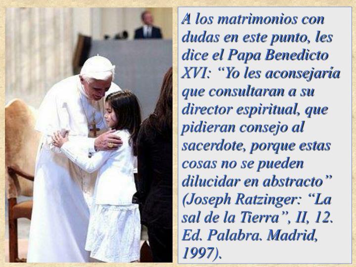 """A los matrimonios con dudas en este punto, les dice el Papa Benedicto XVI: """"Yo les aconsejaría que consultaran a su director espiritual, que pidieran consejo al sacerdote, porque estas cosas no se pueden dilucidar en abstracto"""""""