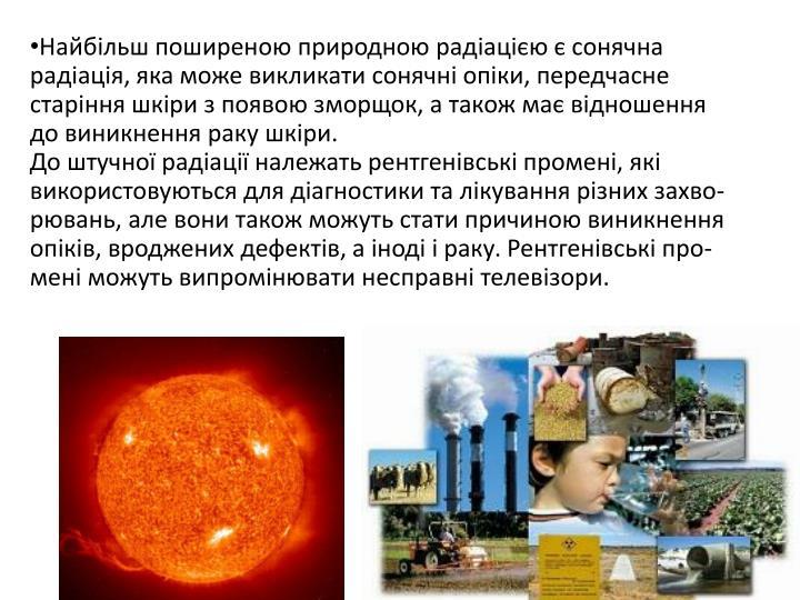 Найбільш поширеною природною радіацією є сонячна радіація, яка може викликати сонячні опіки, передчасне старіння шкіри з появою зморщок, а також має відношення до виникнення раку шкіри.