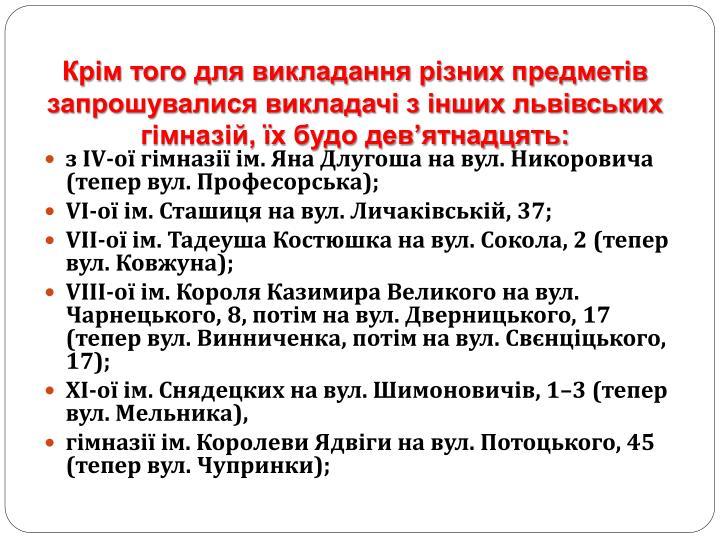 Крім того для викладання різних предметів запрошувалися викладачі з інших львівських гімназій, їх будо дев'ятнадцять: