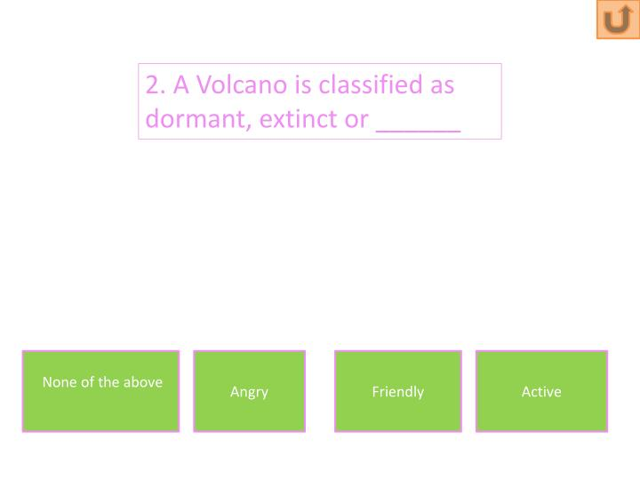 2. A Volcano is classified as dormant, extinct or ______