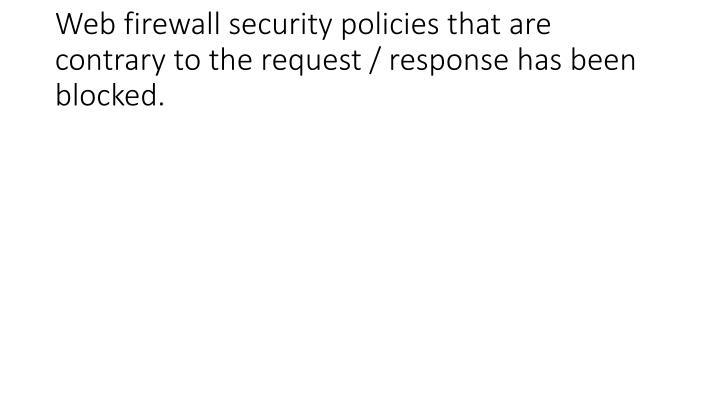 Web firewall security policies that are contrary to the request / response has been blocked.