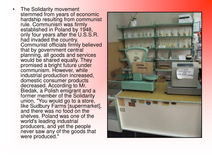 "The Solidarity movement stemmed from years of economic hardship resulting from communist rule. Communism was firmly established in Poland by 1948, only four years after the U.S.S.R. had invaded the country. Communist officials firmly believed that by government central planning, all goods and services would be shared equally. They promised a bright future under communism. However, while industrial production increased, domestic consumer products decreased. According to Mr. Biedak, a Polish emigrant and a former member of the Solidarity union, ""You would go to a store, like Sudbury Farms [supermarket], and there was no food on the shelves. Poland was one of the world's leading industrial producers, and yet the people never saw any of the goods that were produced."""