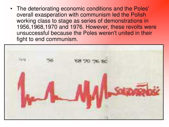 The deteriorating economic conditions and the Poles' overall exasperation with communism led the Polish working class to stage as series of demonstrations in 1956,1968,1970 and 1976. However, these revolts were unsuccessful because the Poles weren't united in their fight to end communism.