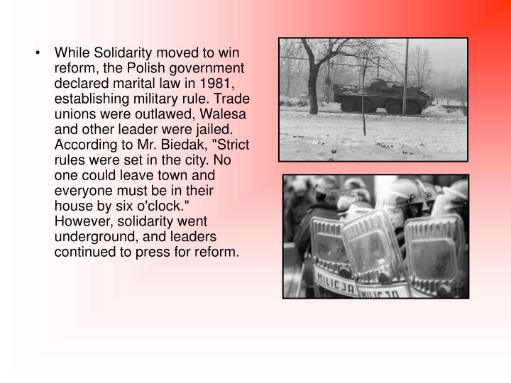"While Solidarity moved to win reform, the Polish government declared marital law in 1981, establishing military rule. Trade unions were outlawed, Walesa and other leader were jailed. According to Mr. Biedak, ""Strict rules were set in the city. No one could leave town and everyone must be in their house by six o'clock."" However, solidarity went underground, and leaders continued to press for reform."
