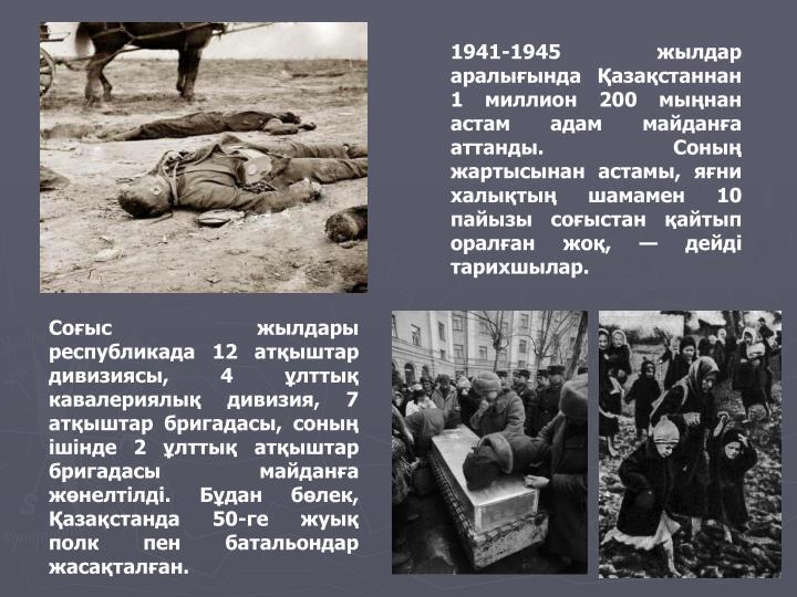 1941-1945 жылдар аралығында Қазақстаннан 1 миллион 200 мыңнан астам адам майданға аттанды. Соның жартысынан астамы, яғни халықтың шамамен 10 пайызы соғыстан қайтып оралған жоқ, — дейді тарихшылар.