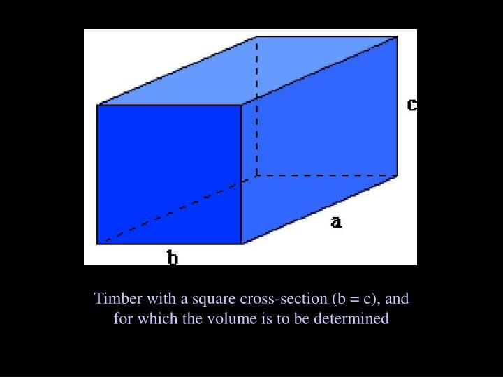 Timber with a square cross-section (b = c), and for which the volume is to be determined