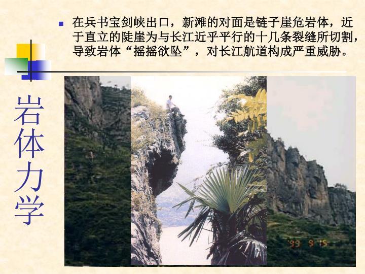 在兵书宝剑峡出口,新滩的对面是链子崖危岩体,近于直立的陡崖为与长江近乎平行的十几条裂缝所切割,导致岩体