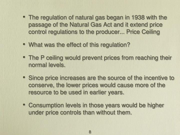 The regulation of natural gas began in 1938 with the passage of the Natural Gas Act and it extend price control regulations to the producer... Price Ceiling