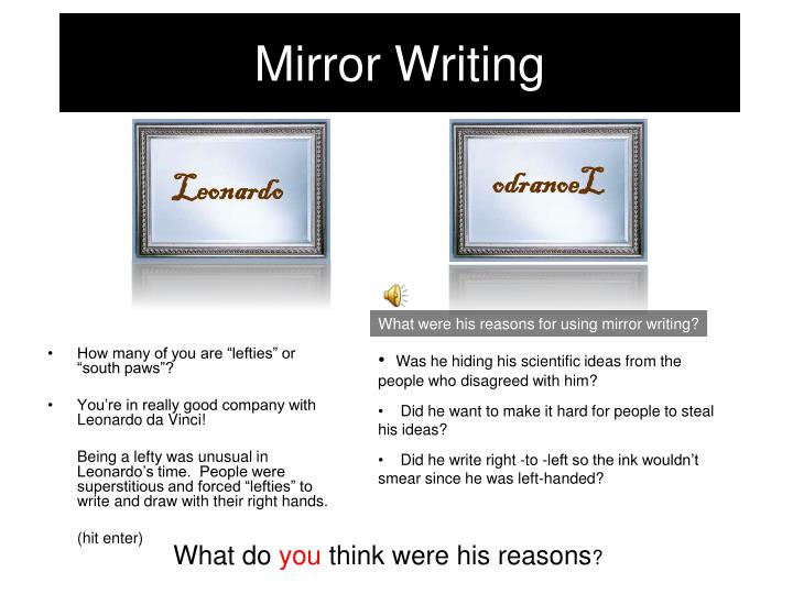 mirror image writing Mirror writing is an unusual script, in which the writing runs in the opposite direction to normal, with individual letters reversed, so that it is most easily read using a mirror.
